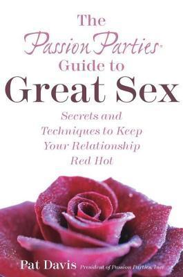 Passion Parties Guide to Great Sex: Secrets and Techniques to Keep Your Relationship Red Hot Pat Davis