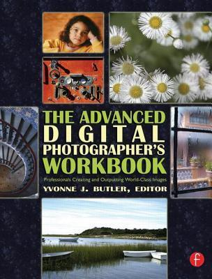 Advanced Digital Photographers Workbook: Professionals Creating and Outputting World-Class Images  by  Yvonne J Butler