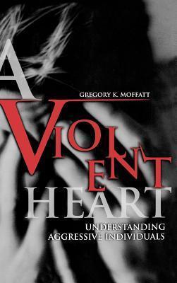 Violent Heart, A: Understanding Aggressive Individuals  by  Gregory K. Moffatt