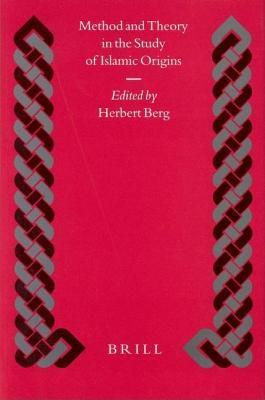 Methods and Theory in the Study of Islamic Origins. Islamic History and Civilization, Volume 49 Herbert Berg