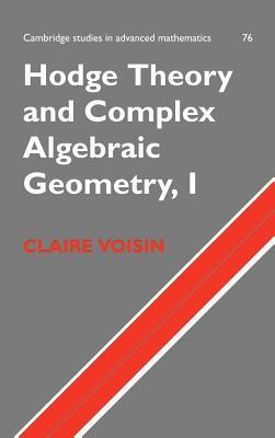 Hodge Theory and Complex Algebraic Geometry I (Cambridge Studies in Advanced Mathematics, Volume 76) Claire Voisin