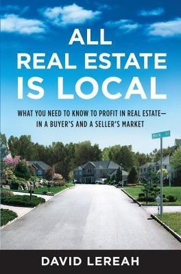 All Real Estate Is Local: What You Need to Know to Profit in Real Estate - In a Buyers and a Sellers Market David Lereah
