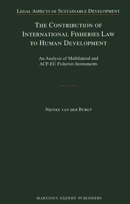 Contribution of International Fisheries Law to Human Development: An Analysis of Multilateral and Acp-Eu Fisheries Instruments  by  Nienke Van Der Burgt