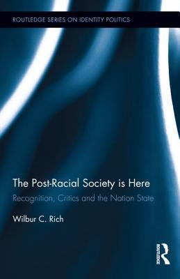 Post-Racial Society Is Here: Recognition, Critics and the Nation State, The: Recognition, Critics and the Nation-State  by  Wilbur C Rich