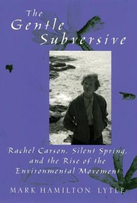 Gentle Subversive: Rachel Carson, Silent Spring, and the Rise of the Environmental Movement  by  Mark Hamilton Lytle
