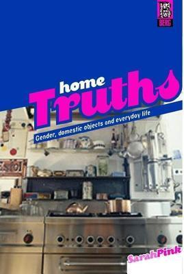 Home Truths: Gender, Domestic Objects and Everyday Life Sarah Pink