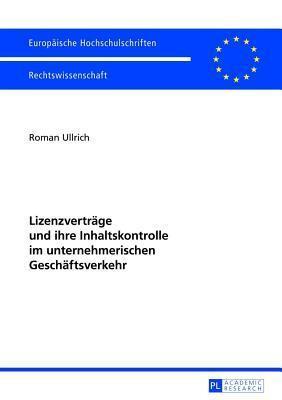 Lizenzvertrage Und Ihre Inhaltskontrolle Im Unternehmerischen Geschaftsverkehr  by  Roman Ullrich