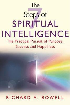 7 Steps of Spiritual Intelligence: The Practical Pursuit of Purpose, Success and Happiness  by  Richard A. Bowell