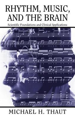 Rhythm Music and the Brain: Scientific Foundations and Clinical Applications: Scientific Foundations and Clinical Applications Michael Thaut