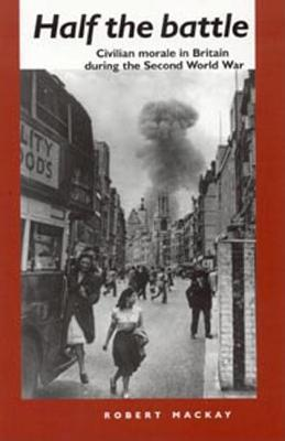 Half the Battle: Civilian Morale in Britain During the Second World War  by  Robert Mackay