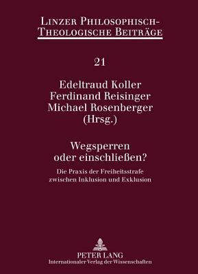 Wegsperren Oder Einschliessen?: Die Praxis Der Freiheitsstrafe Zwischen Inklusion Und Exklusion Edeltraud Koller