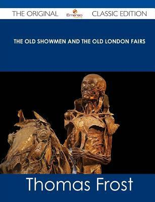 The Old Showmen and the Old London Fairs - The Original Classic Edition  by  Thomas Frost