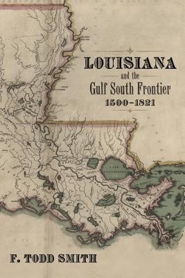 Louisiana and the Gulf South Frontier, 1500-1821 F Todd Smith