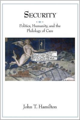 Security: Politics, Humanity, and the Philology of Care John T Hamilton