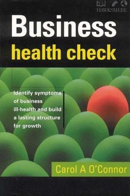 Business Health Check: Identify Symptoms of Business Ill-Health and Build a Lasting Structure for Growth Carol A. OConnor