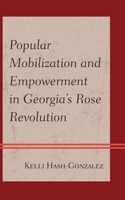 Popular Mobilization and Empowerment in Georgias Rose Revolution  by  Kelli Hash-Gonzalez