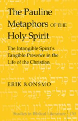 Pauline Metaphors of the Holy Spirit: The Intangible Spirit S Tangible Presence in the Life of the Christian  by  Erik Konsmo