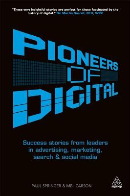 Pioneers of Digital: Success Stories from Leaders in Advertising, Marketing, Search and Social Media  by  Mel Carson