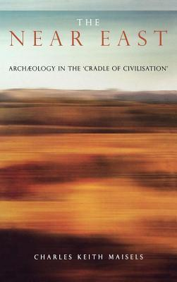 Near East: Archaeology in the Cradle of Civilization Charles Keith Maisels