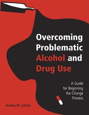 Overcoming Problematic Alcohol and Drug Use: A Guide for Beginning the Change Process Jeremy M. Linton