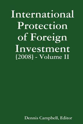 International Protection of Foreign Investment 2008, Volume II  by  Dennis Campbell