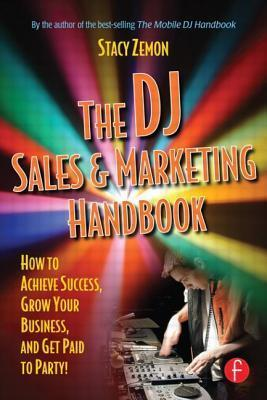 DJ Sales and Marketing Handbook: How to Achieve Success, Grow Your Business, and Get Paid to Party! Stacy Zemon