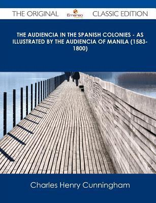 The Audiencia in the Spanish Colonies - As Illustrated  by  the Audiencia of Manila (1583-1800) - The Original Classic Edition by Charles Henry Cunningham