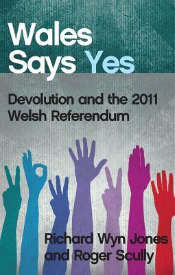 Wales Says Yes: Devolution and the 2011 Welsh Referendum  by  Richard Wyn Jones