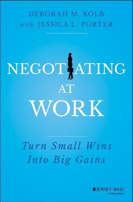 Small Wins, Big Gains: Negotiating at Work Deborah M. Kolb