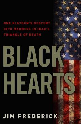 Black Hearts: One Platoons Descent Into Madness in Iraqs Triangle of Death Jim Frederick