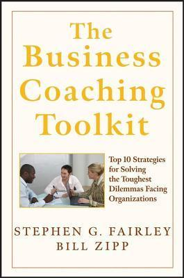 Business Coaching Toolkit: Top 10 Strategies for Solving the Toughest Dilemmas Facing Organizations Stephen G. Fairley