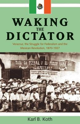 Waking the Dictator: Veracruz, the Struggle for Federalism and the Mexican Revolution, 1870-1927. Latin American and Caribbean Series. Karl B. Koth