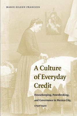Culture of Everday Credit: Housekeeping, Pawnbrokingnd Governance in Mexico City, 1750-1920  by  Marie Eileen François