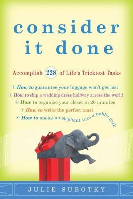 Consider It Done: Accomplish 228 of Lifes Trickiest Tasks Julie Subotky