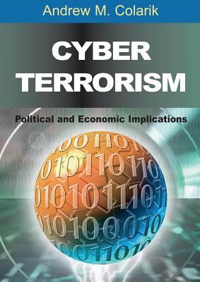 Cyber Terrorism: Political and Economic Implications Andrew M. Colarik
