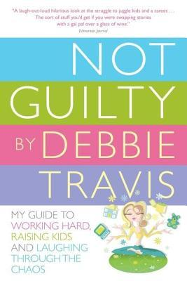 Not Guilty: My Guide to Working Hard, Raising Kids and Laughing Through the Chaos  by  Debbie Travis
