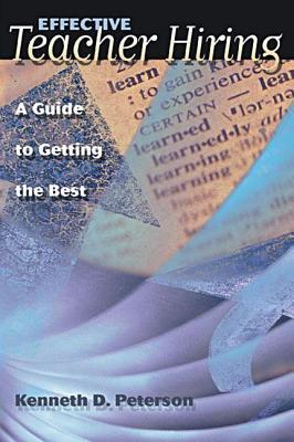 Effective Teacher Hiring: A Guide to Getting the Best  by  Kenneth D Peterson
