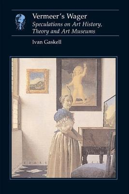 Vermeers Wager: Speculations on Art History, Theory, and Art Museums  by  Ivan Gaskell