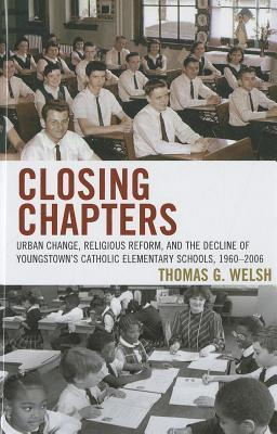 Closing Chapters: Urban Change, Religious Reform, and the Decline of Youngstowns Catholic Elementary Schools, 1960-2006  by  Thomas G. Welsh