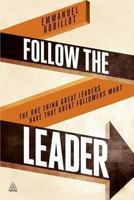 Follow the Leader: The One Thing Great Leaders Have That Great Followers Want  by  Emmanuel Gobillot