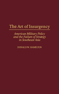 Art of Insurgency: American Military Policy and the Failure of Strategy in Southeast Asia  by  Donald W. Hamilton