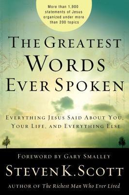 Greatest Words Ever Spoken: Everything Jesus Said about You, Your Life, and Everything Else  by  Steven K. Scott