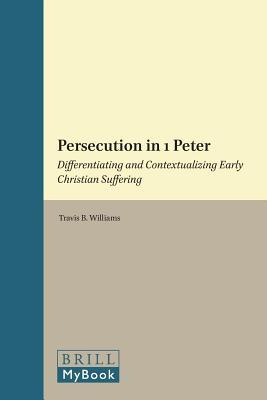 Persecution in 1 Peter: Differentiating and Contextualizing Early Christian Suffering  by  Travis B. Williams