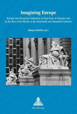 Imagining Europe: Europe and European Civilisation as Seen from Its Margins and  by  the Rest of the World, in the Nineteenth and Twentieth Centuries (N by Michael J. Wintle