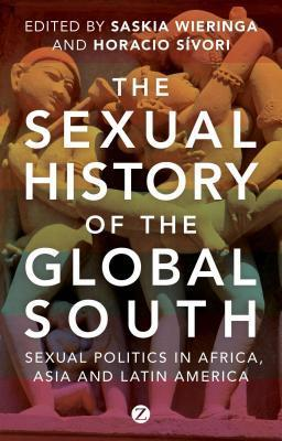 Sexual History of the Global South: Sexual Politics in Africa, Asia and Latin America Saskia E. Wieringa
