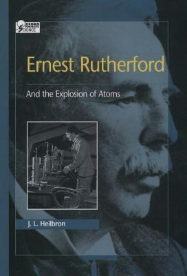 Ernest Rutherford: And the Explosion of Atoms J.L. Heilbron