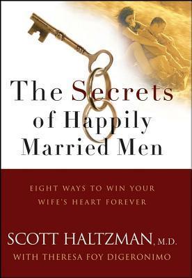Secrets of Happily Married Men: Eight Ways to Win Your Wifes Heart Forever Scott Haltzman