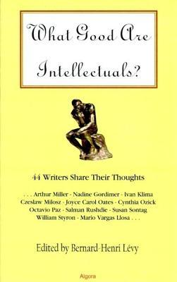 What Good Are Intellectuals?: 44 Writers Share Their Thoughts ...  by  Bernard-Henri Lévy