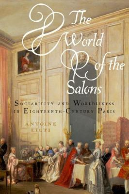 The World of the Salons: Sociability and Worldliness in Eighteenth-Century Paris Antoine Lilti