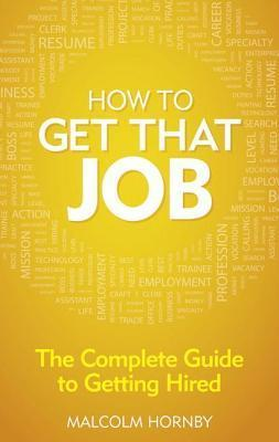 How to Get That Job: The Complete Guide to Getting Hired Malcolm Hornby